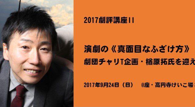 2017劇評講座II「演劇の《真面目なふざけ方》 劇団チャリT企画・楢原拓氏を迎えて」9/24